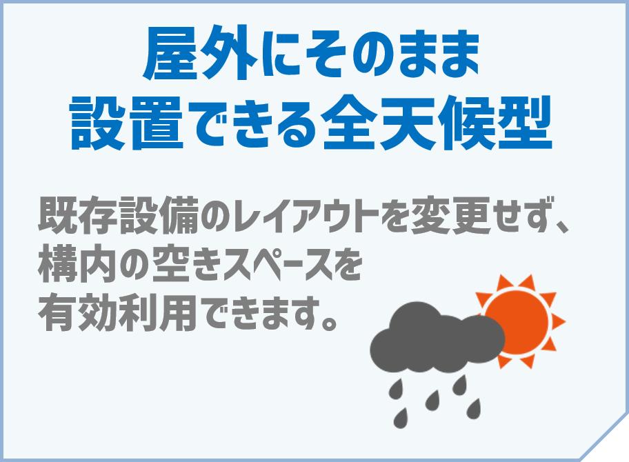 「屋外にそのまま設置できる全天候型」~既存設備のレイアウトを変更せず、構内の空きスペースを有効利用できます。